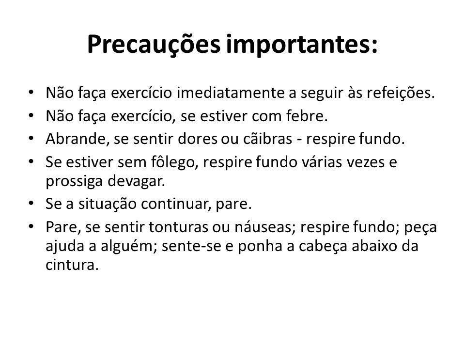 Precauções importantes: Não faça exercício imediatamente a seguir às refeições. Não faça exercício, se estiver com febre. Abrande, se sentir dores ou