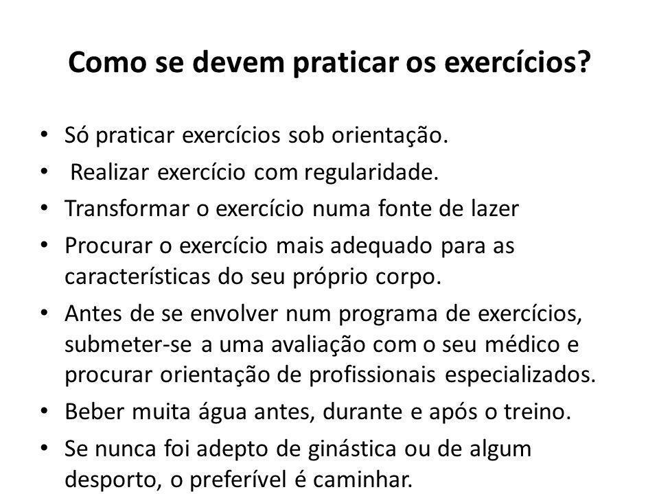 Como se devem praticar os exercícios? Só praticar exercícios sob orientação. Realizar exercício com regularidade. Transformar o exercício numa fonte d