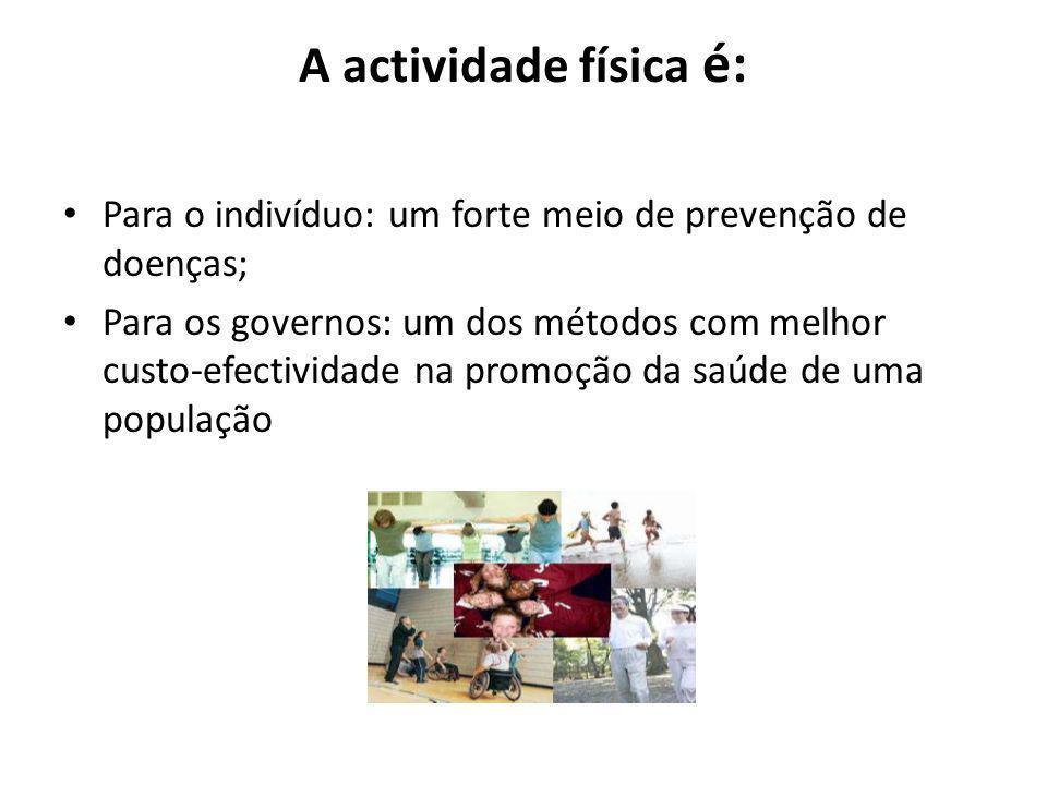 A actividade física é: Para o indivíduo: um forte meio de prevenção de doenças; Para os governos: um dos métodos com melhor custo-efectividade na prom