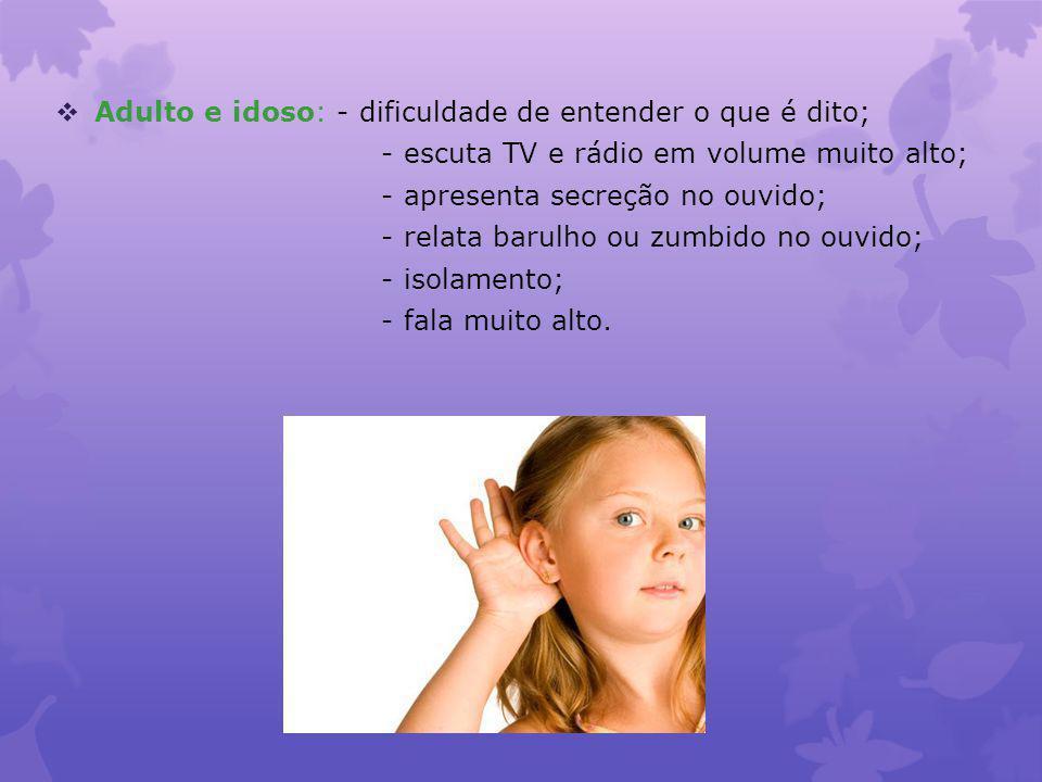 Adulto e idoso: - dificuldade de entender o que é dito; - escuta TV e rádio em volume muito alto; - apresenta secreção no ouvido; - relata barulho ou zumbido no ouvido; - isolamento; - fala muito alto.