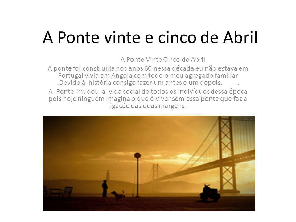 A Ponte vinte e cinco de Abril A Ponte Vinte Cinco de Abril A ponte foi construída nos anos 60 nessa década eu não estava em Portugal vivia em Angola