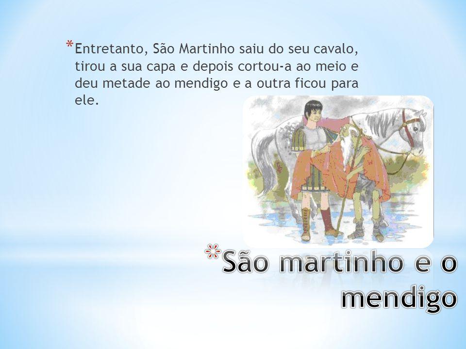 * Entretanto, São Martinho saiu do seu cavalo, tirou a sua capa e depois cortou-a ao meio e deu metade ao mendigo e a outra ficou para ele.