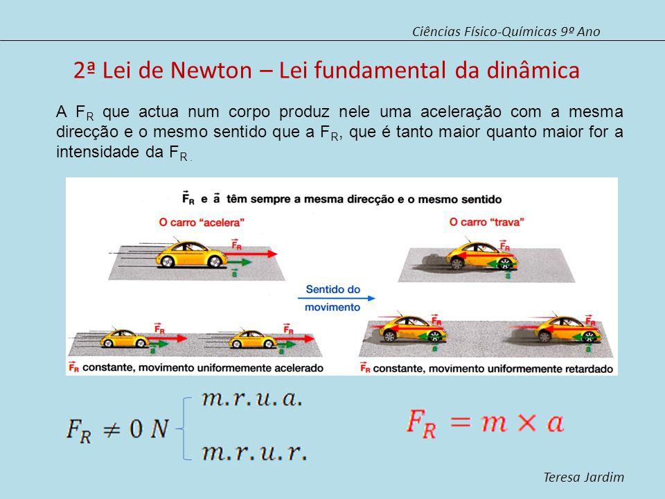 2ª Lei de Newton – Lei fundamental da dinâmica Ciências Físico-Químicas 9º Ano Teresa Jardim A F R que actua num corpo produz nele uma aceleração com a mesma direcção e o mesmo sentido que a F R, que é tanto maior quanto maior for a intensidade da F R.