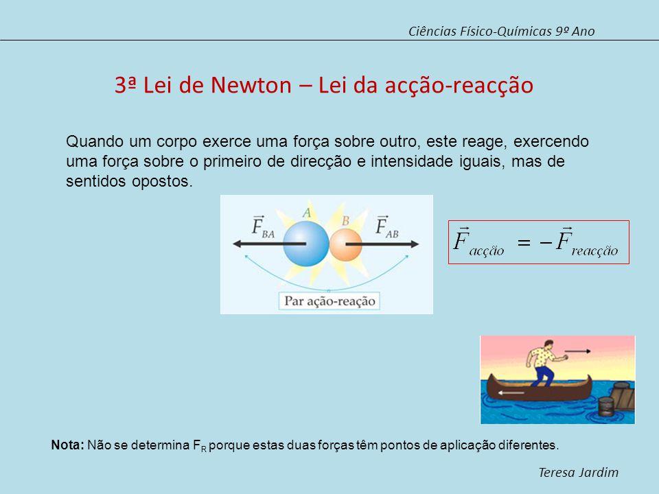 Ciências Físico-Químicas 9º Ano Teresa Jardim 3ª Lei de Newton – Lei da acção-reacção Quando um corpo exerce uma força sobre outro, este reage, exercendo uma força sobre o primeiro de direcção e intensidade iguais, mas de sentidos opostos.