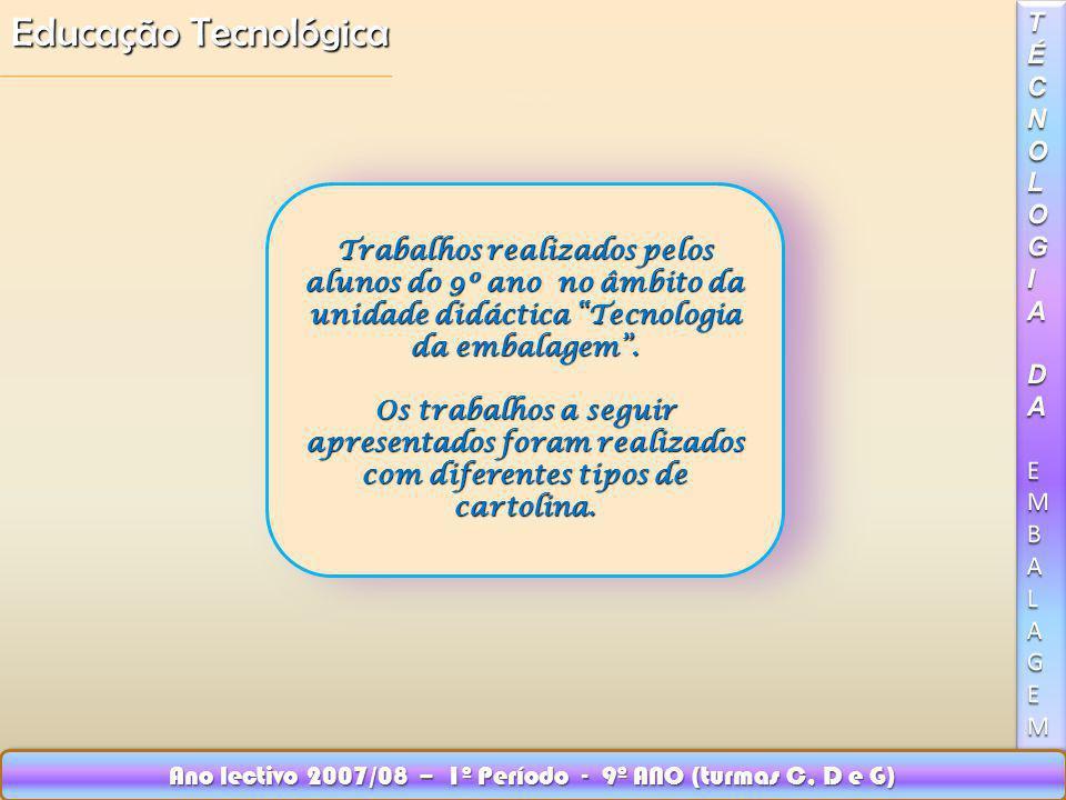 Educação Tecnológica Ano lectivo 2007/08 – 1º Período - 9º ANO (turmas C, D e G) Trabalhos realizados pelos alunos do 9º ano no âmbito da unidade didáctica Tecnologia da embalagem.