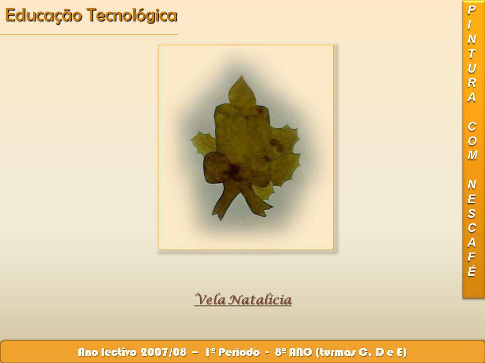 Vela Natalícia Educação Tecnológica Ano lectivo 2007/08 – 1º Período - 8º ANO (turmas C, D e E) Vela Natalícia