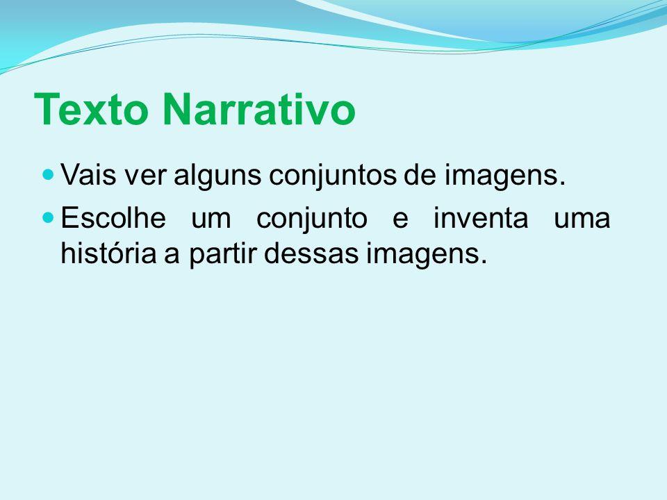 Texto Narrativo Vais ver alguns conjuntos de imagens. Escolhe um conjunto e inventa uma história a partir dessas imagens.