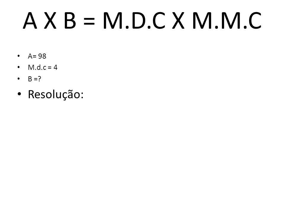 A X B = M.D.C X M.M.C A= 98 M.d.c = 4 B =? Resolução: