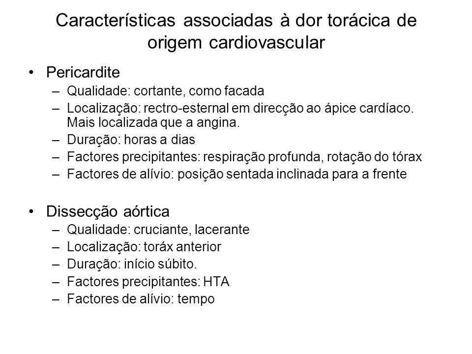 Características associadas à dor torácica de origem cardiovascular Pericardite –Qualidade: cortante, como facada –Localização: rectro-esternal em dire
