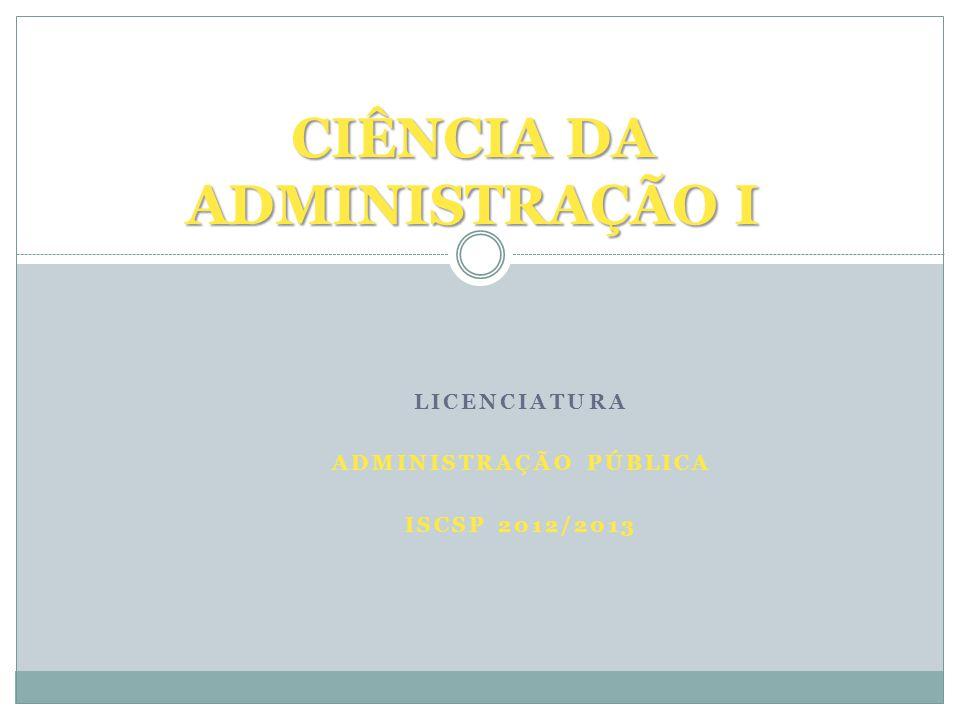 LICENCIATURA ADMINISTRAÇÃO PÚBLICA ISCSP 2012/2013 CIÊNCIA DA ADMINISTRAÇÃO I