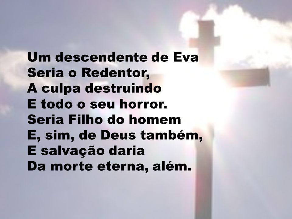 Um descendente de Eva Seria o Redentor, A culpa destruindo E todo o seu horror. Seria Filho do homem E, sim, de Deus também, E salvação daria Da morte