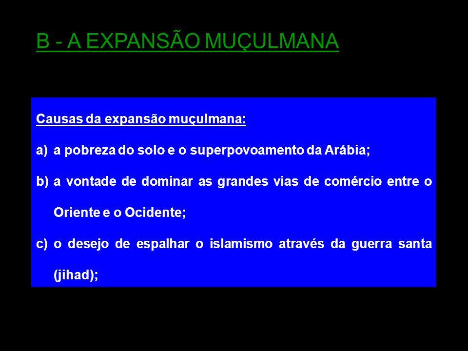 Causas da expansão muçulmana: a)a pobreza do solo e o superpovoamento da Arábia; b)a vontade de dominar as grandes vias de comércio entre o Oriente e