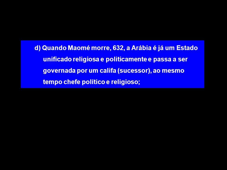 d) Quando Maomé morre, 632, a Arábia é já um Estado unificado religiosa e politicamente e passa a ser governada por um califa (sucessor), ao mesmo tem