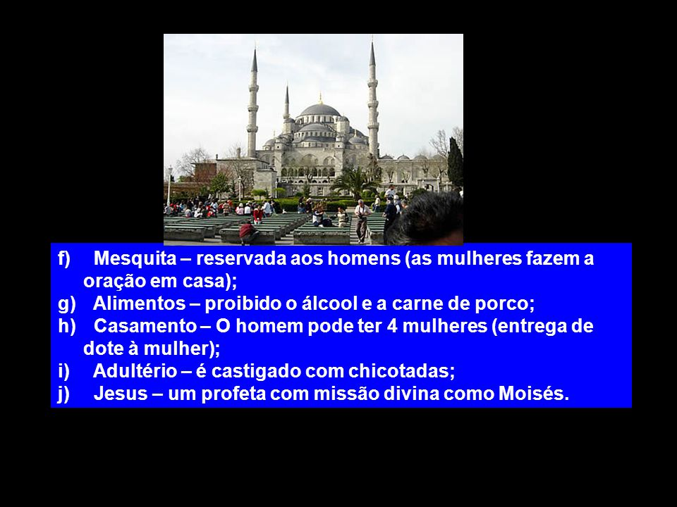f) Mesquita – reservada aos homens (as mulheres fazem a oração em casa); g) Alimentos – proibido o álcool e a carne de porco; h) Casamento – O homem p