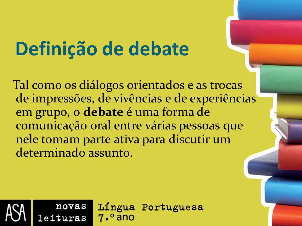 Definição de debate Tal como os diálogos orientados e as trocas de impressões, de vivências e de experiências em grupo, o debate é uma forma de comuni
