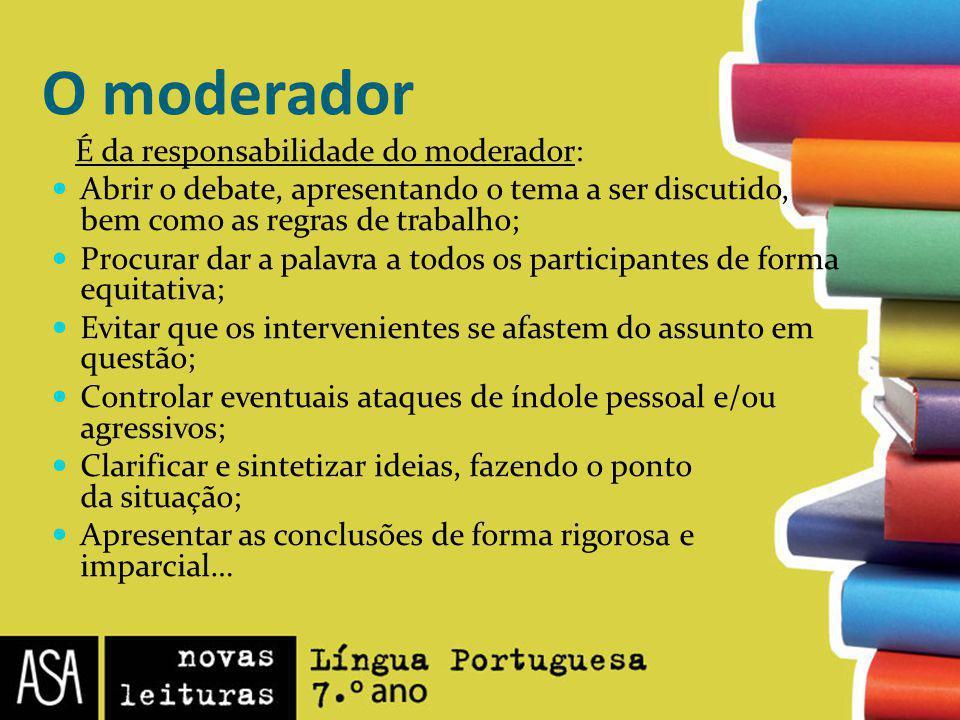 O moderador É da responsabilidade do moderador: Abrir o debate, apresentando o tema a ser discutido, bem como as regras de trabalho; Procurar dar a pa