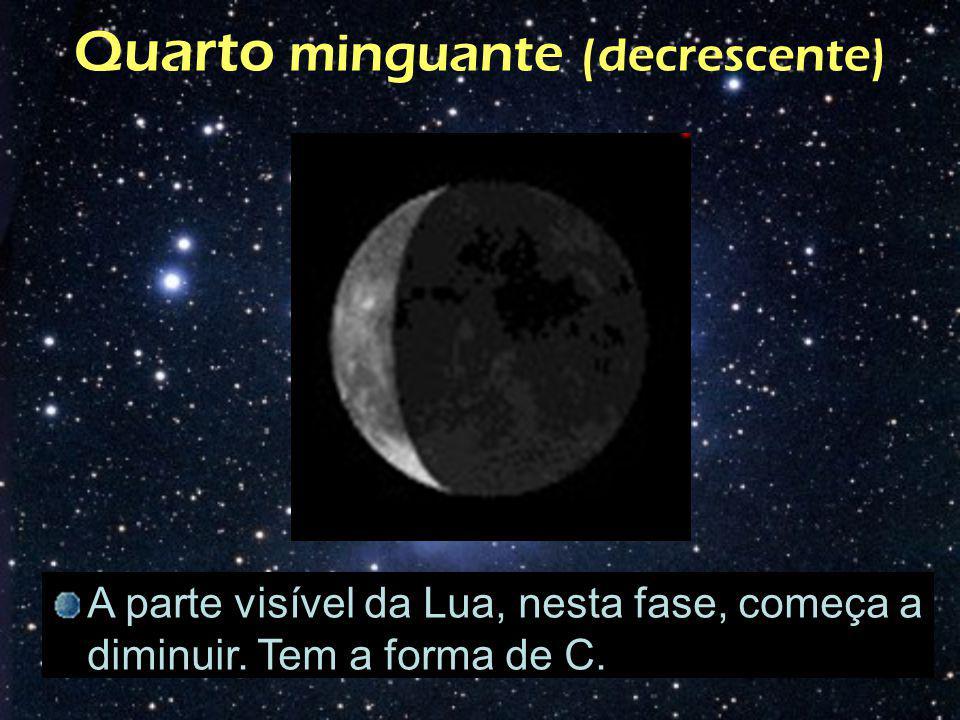 Quarto minguante (decrescente) A parte visível da Lua, nesta fase, começa a diminuir. Tem a forma de C.
