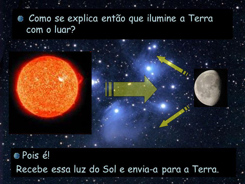 Como se explica então que ilumine a Terra com o luar? Pois é! Recebe essa luz do Sol e envia-a para a Terra.