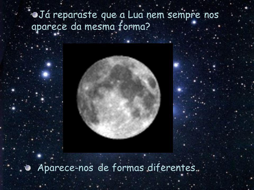 Aparece-nos de formas diferentes. Já reparaste que a Lua nem sempre nos aparece da mesma forma?