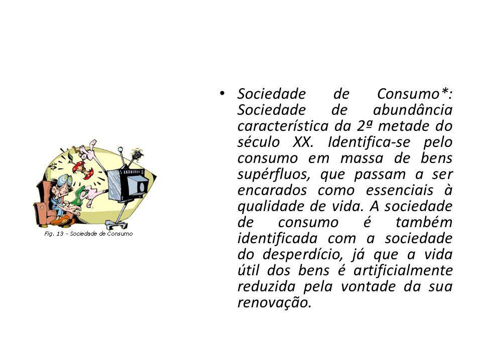 Sociedade de Consumo*: Sociedade de abundância característica da 2ª metade do século XX. Identifica-se pelo consumo em massa de bens supérfluos, que p