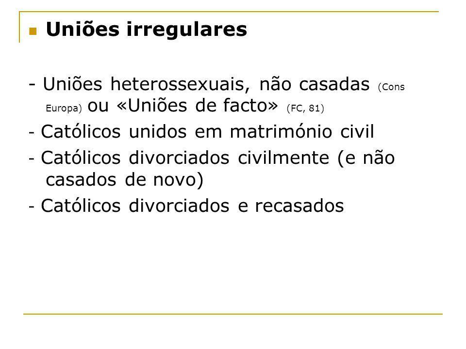 Uniões irregulares - Uniões heterossexuais, não casadas (Cons Europa) ou «Uniões de facto» (FC, 81) - Católicos unidos em matrimónio civil - Católicos
