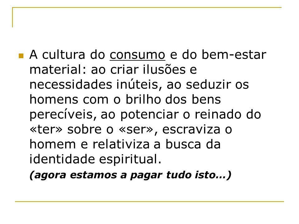 A cultura do consumo e do bem-estar material: ao criar ilusões e necessidades inúteis, ao seduzir os homens com o brilho dos bens perecíveis, ao poten