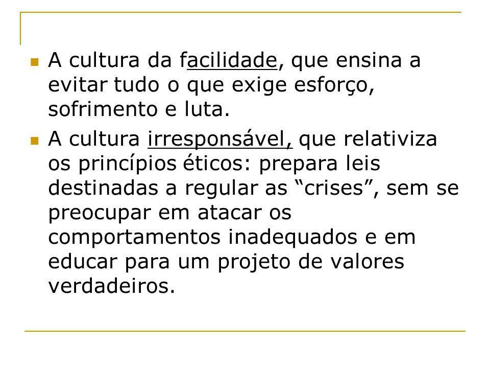 A cultura da facilidade, que ensina a evitar tudo o que exige esforço, sofrimento e luta. A cultura irresponsável, que relativiza os princípios éticos