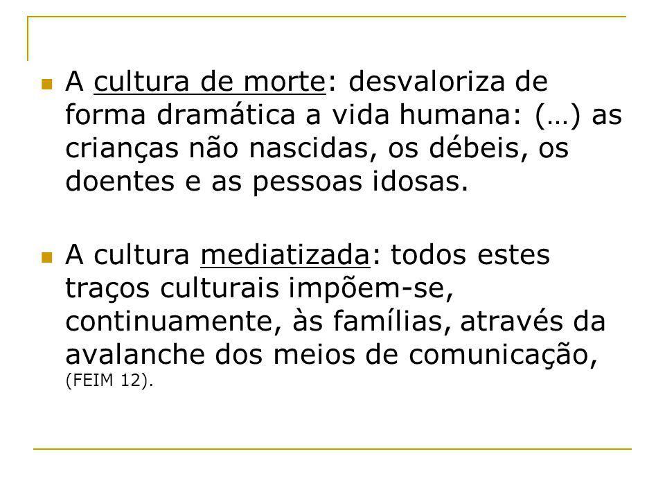 A cultura de morte: desvaloriza de forma dramática a vida humana: (…) as crianças não nascidas, os débeis, os doentes e as pessoas idosas. A cultura m