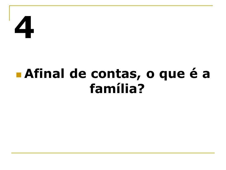 4 Afinal de contas, o que é a família?