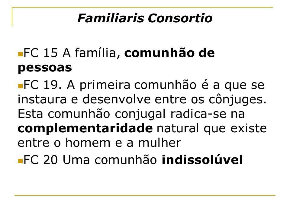 Familiaris Consortio FC 15 A família, comunhão de pessoas FC 19. A primeira comunhão é a que se instaura e desenvolve entre os cônjuges. Esta comunhão