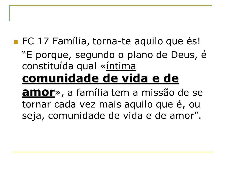 FC 17 Família, torna-te aquilo que és! comunidade de vida e de amor E porque, segundo o plano de Deus, é constituída qual «íntima comunidade de vida e