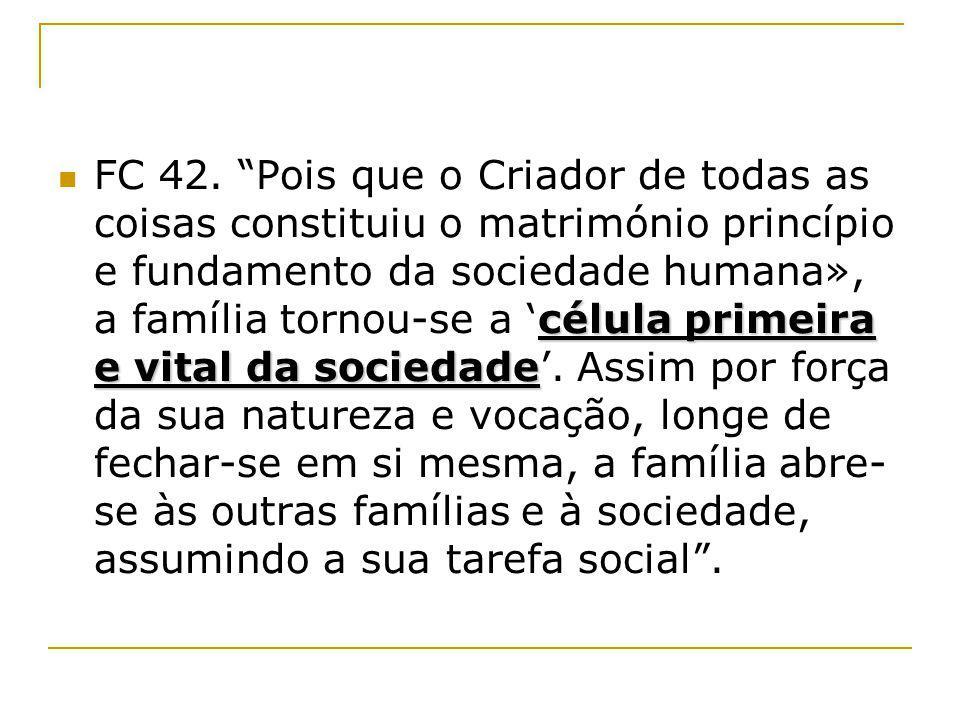 célula primeira e vital da sociedade FC 42. Pois que o Criador de todas as coisas constituiu o matrimónio princípio e fundamento da sociedade humana»,