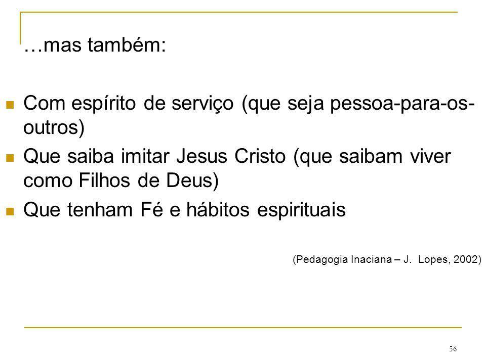 56 …mas também: Com espírito de serviço (que seja pessoa-para-os- outros) Que saiba imitar Jesus Cristo (que saibam viver como Filhos de Deus) Que ten