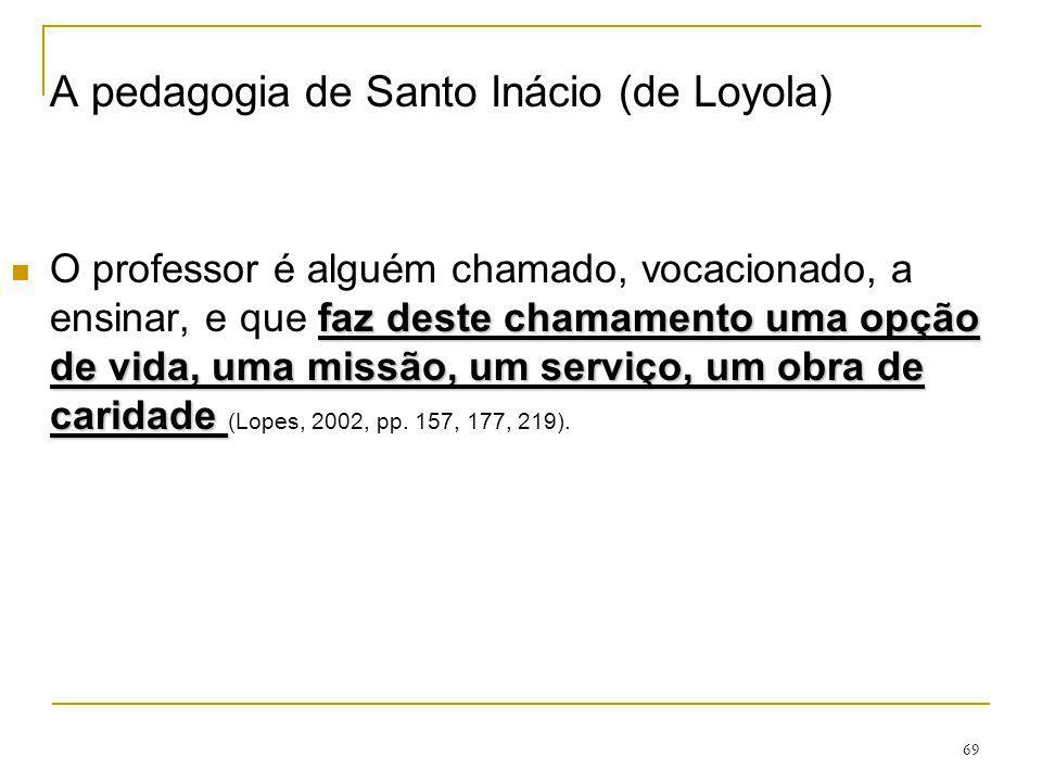 69 A pedagogia de Santo Inácio (de Loyola) faz deste chamamento uma opção de vida, uma missão, um serviço, um obra de caridade O professor é alguém ch