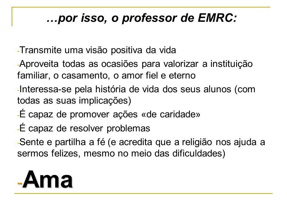 …por isso, o professor de EMRC: - Transmite uma visão positiva da vida - Aproveita todas as ocasiões para valorizar a instituição familiar, o casament