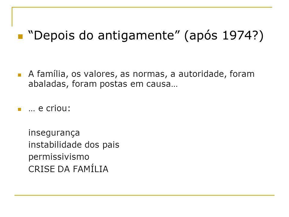 Depois do antigamente (após 1974?) A família, os valores, as normas, a autoridade, foram abaladas, foram postas em causa… … e criou: insegurança insta