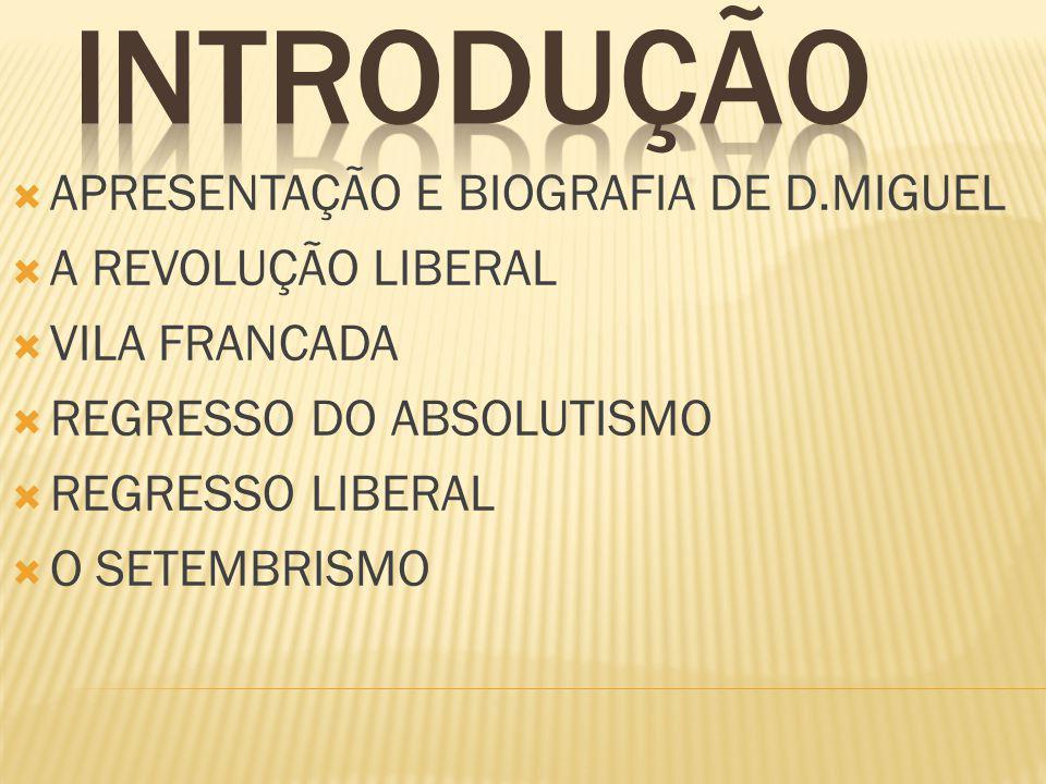APRESENTAÇÃO E BIOGRAFIA DE D.MIGUEL A REVOLUÇÃO LIBERAL VILA FRANCADA REGRESSO DO ABSOLUTISMO REGRESSO LIBERAL O SETEMBRISMO