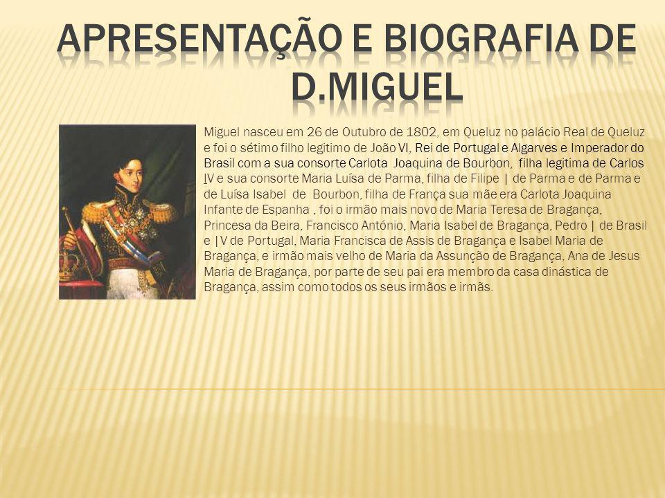 Miguel nasceu em 26 de Outubro de 1802, em Queluz no palácio Real de Queluz e foi o sétimo filho legitimo de João VI, Rei de Portugal e Algarves e Imp