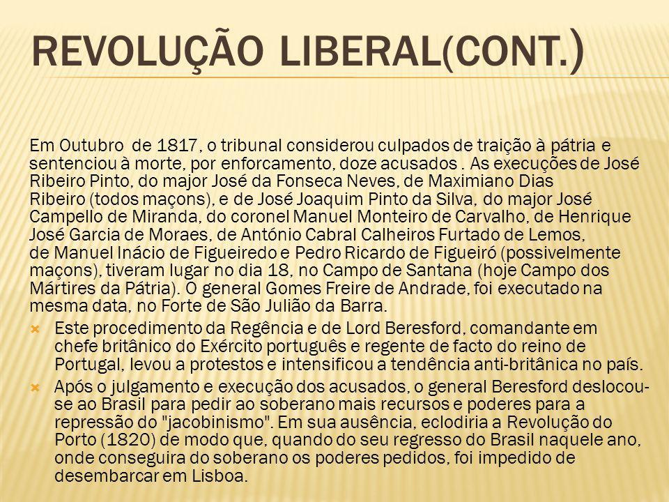 REVOLUÇÃO LIBERAL(CONT. ) Em Outubro de 1817, o tribunal considerou culpados de traição à pátria e sentenciou à morte, por enforcamento, doze acusados