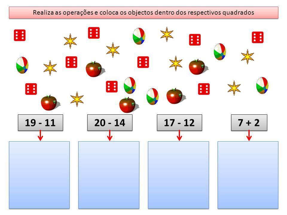Realiza as operações e coloca os objectos dentro dos respectivos quadrados 19 - 11 20 - 14 17 - 12 7 + 2