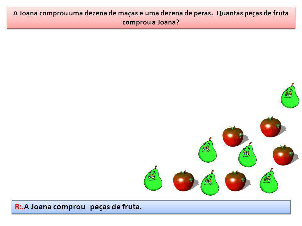 A Joana comprou uma dezena de maças e uma dezena de peras. Quantas peças de fruta comprou a Joana? R:.A Joana comprou peças de fruta.