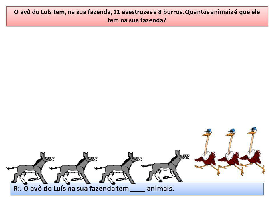 O avô do Luís tem, na sua fazenda, 11 avestruzes e 8 burros. Quantos animais é que ele tem na sua fazenda? R:. O avô do Luís na sua fazenda tem ____ a