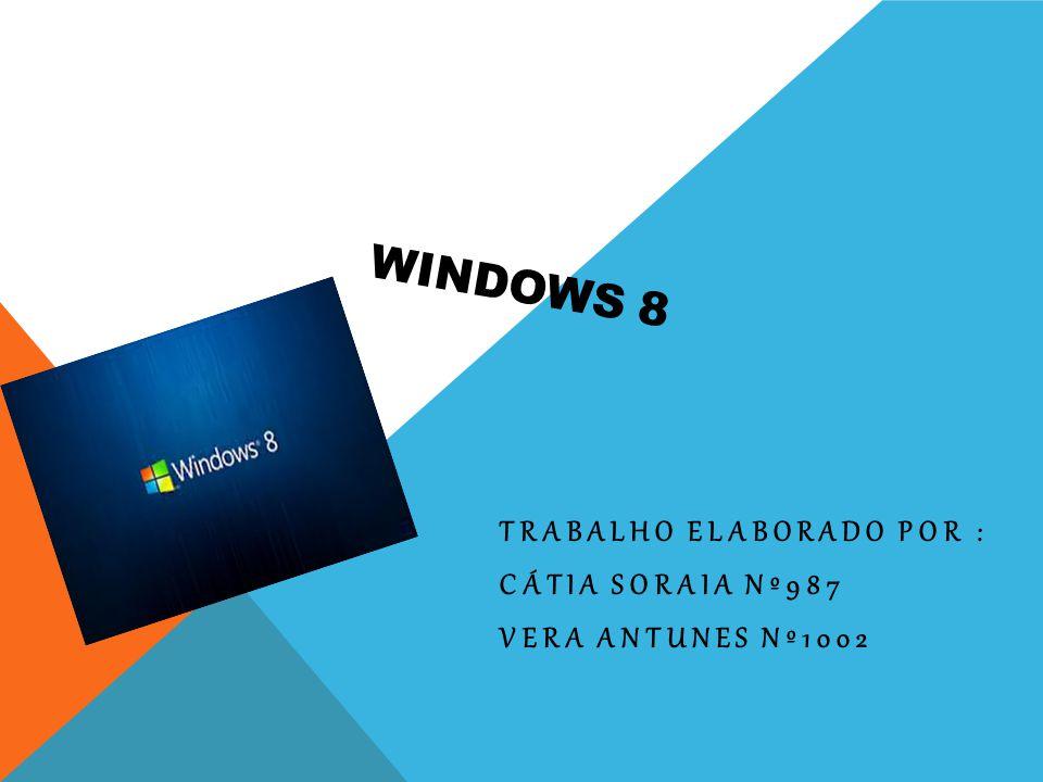 WINDOWS 8 TRABALHO ELABORADO POR : CÁTIA SORAIA Nº987 VERA ANTUNES Nº1002