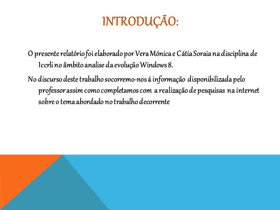 INTRODUÇÃO: O presente relatório foi elaborado por Vera Mónica e Cátia Soraia na disciplina de Iccrli no âmbito analise da evolução Windows 8. No disc