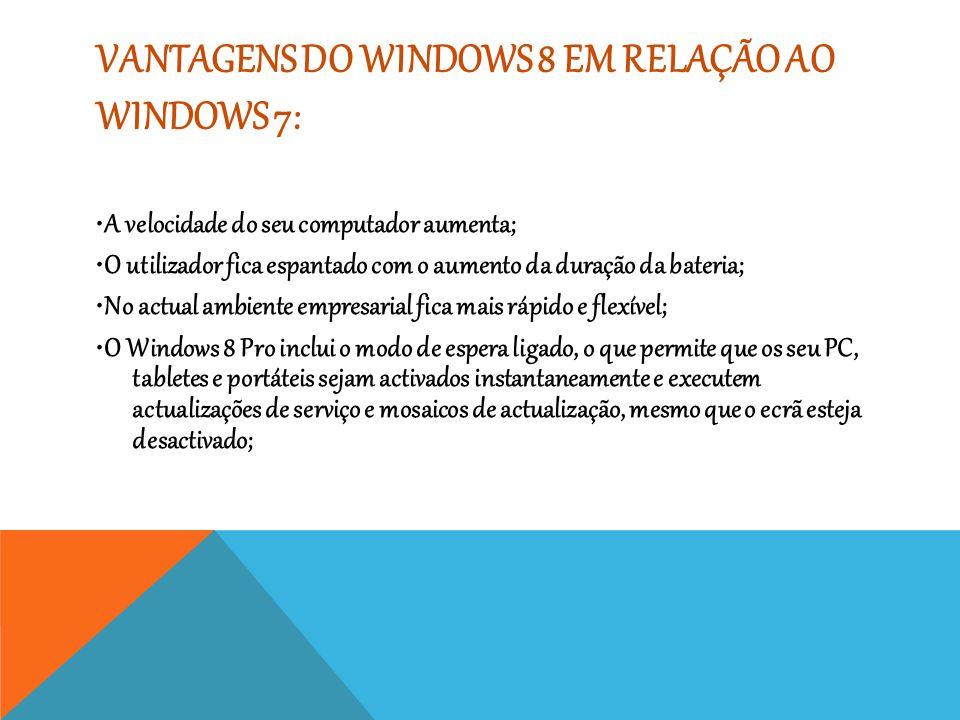 VANTAGENS DO WINDOWS 8 EM RELAÇÃO AO WINDOWS 7: A velocidade do seu computador aumenta; O utilizador fica espantado com o aumento da duração da bateri