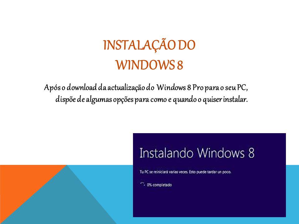 INSTALAÇÃO DO WINDOWS 8 Após o download da actualização do Windows 8 Pro para o seu PC, dispõe de algumas opções para como e quando o quiser instalar.