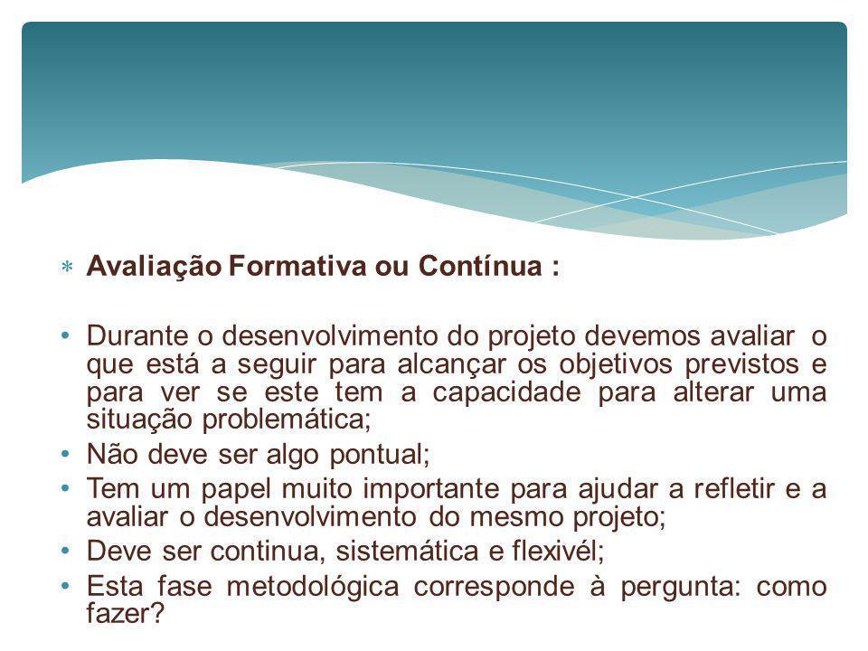 Avaliação Formativa ou Contínua : Durante o desenvolvimento do projeto devemos avaliar o que está a seguir para alcançar os objetivos previstos e para