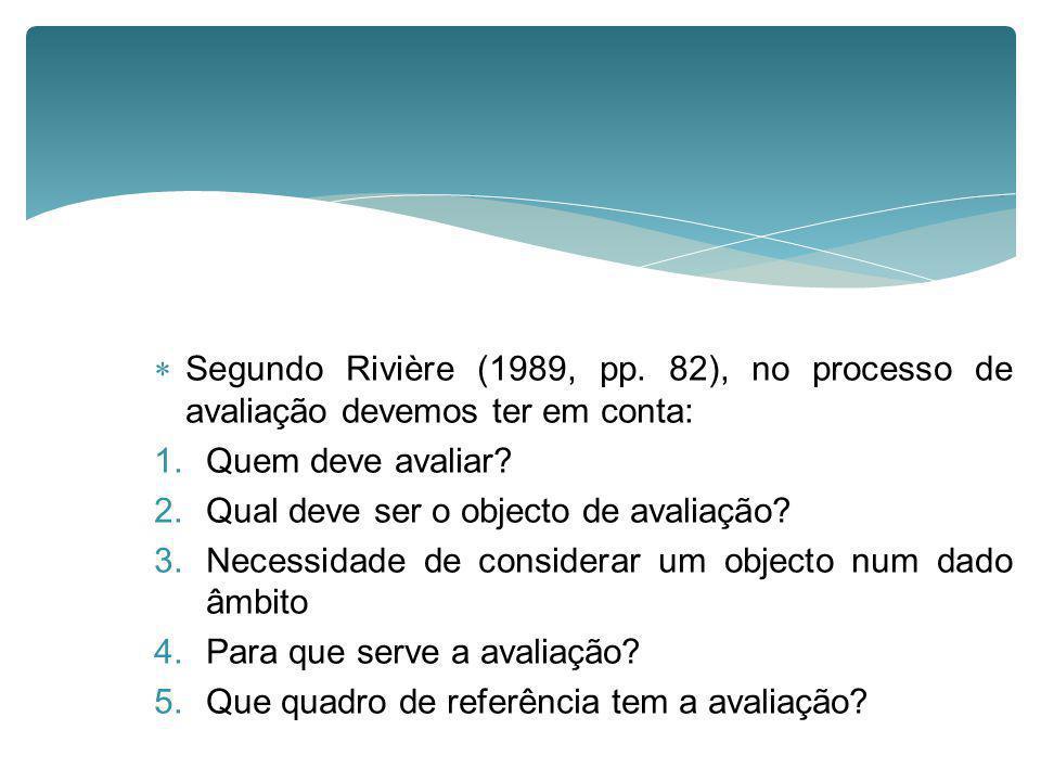 Segundo Rivière (1989, pp. 82), no processo de avaliação devemos ter em conta: 1.Quem deve avaliar? 2.Qual deve ser o objecto de avaliação? 3.Necessid