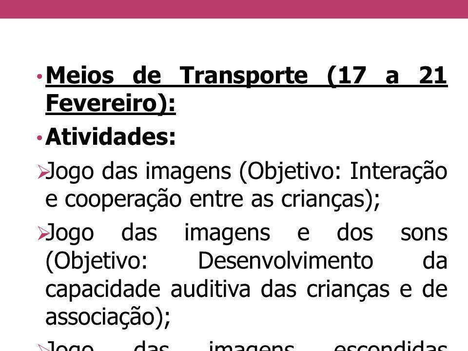 Meios de Transporte (17 a 21 Fevereiro): Atividades: Jogo das imagens (Objetivo: Interação e cooperação entre as crianças); Jogo das imagens e dos son
