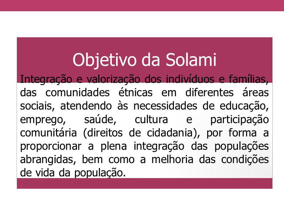 Objetivo da Solami Integração e valorização dos indivíduos e famílias, das comunidades étnicas em diferentes áreas sociais, atendendo às necessidades